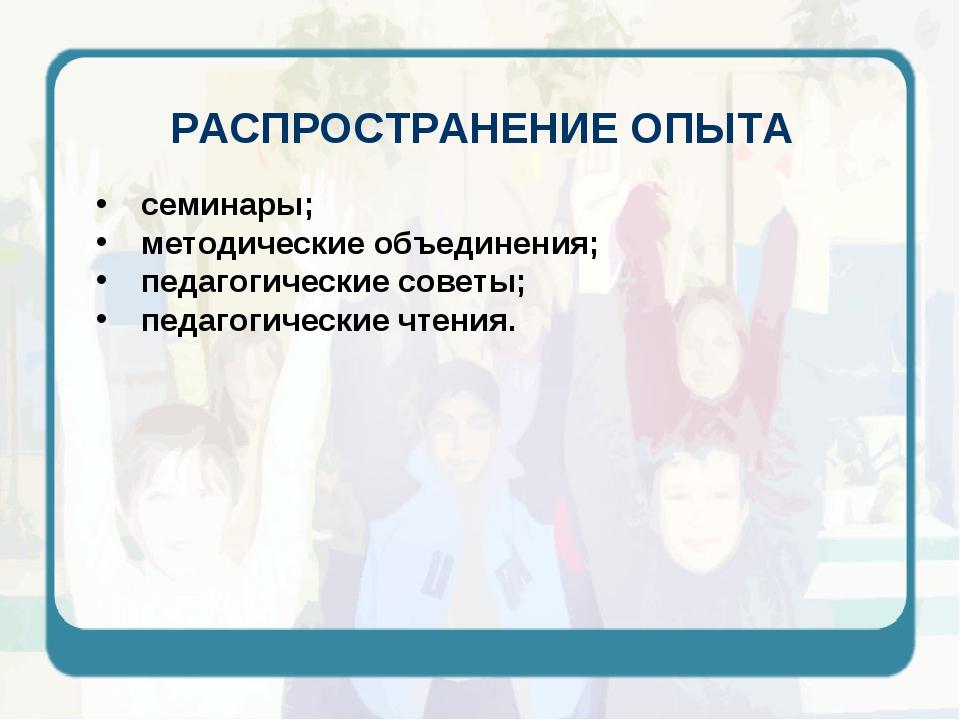 РАСПРОСТРАНЕНИЕ ОПЫТА семинары; методические объединения; педагогические сове...