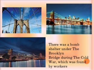 There was a bomb shelter under The Brooklyn Bridge during The Cold War, which