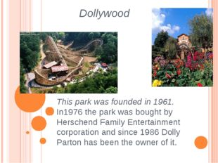 Dollywood This park was founded in 1961. In1976 the park was bought by Hersch
