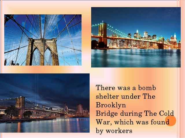 There was a bomb shelter under The Brooklyn Bridge during The Cold War, which...