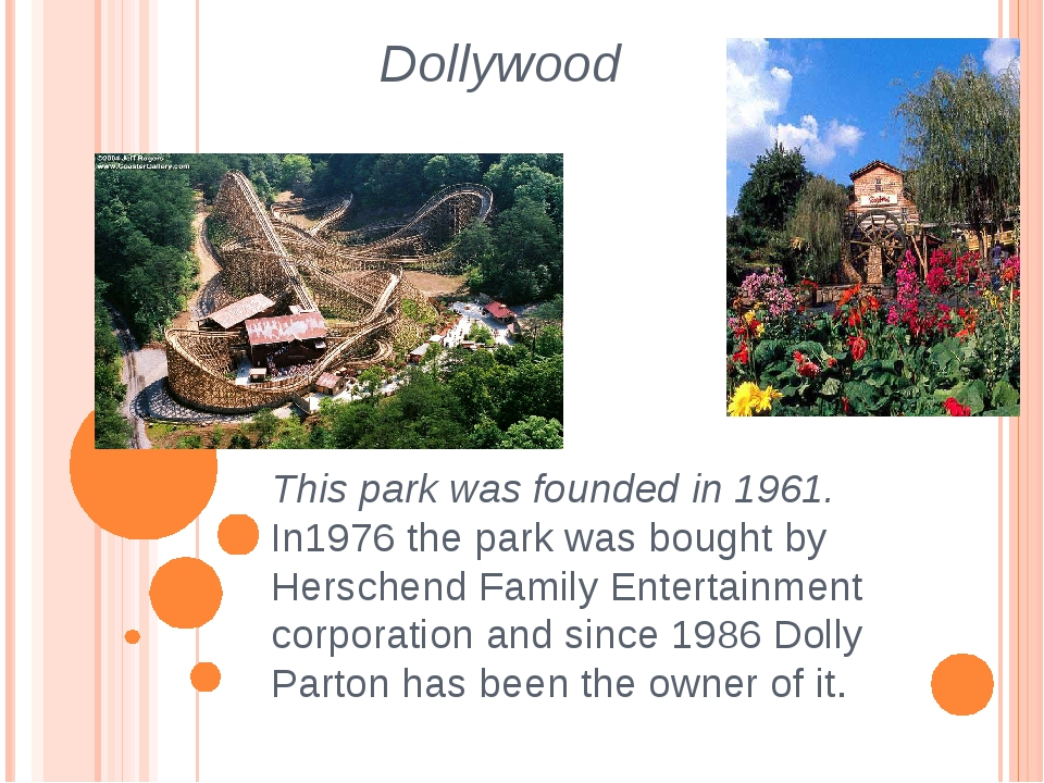 Dollywood This park was founded in 1961. In1976 the park was bought by Hersch...