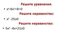 х4-6х2+8=0 х2 -25≥0 5х2 -4х+21≥0