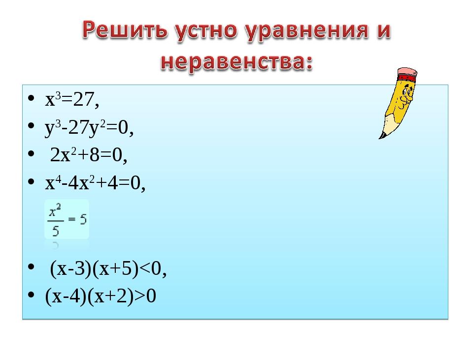 х3=27, у3-27у2=0, 2х2+8=0, х4-4х2+4=0, (х-3)(х+5)0