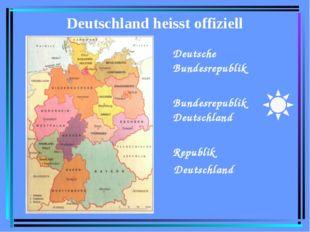 Deutschland heisst offiziell Deutsche Bundesrepublik Bundesrepublik Deutschla