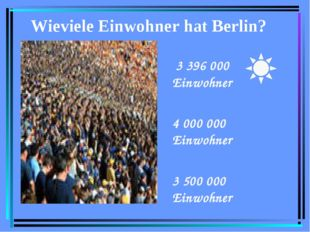 Wieviele Einwohner hat Berlin? 3 396 000 Einwohner 4 000 000 Einwohner 3 500
