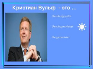 Кристиан Вульф - это … Bundeskanzler Bundesprasident Burgermeister