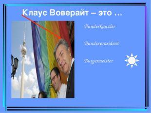 Клаус Воверайт – это … Bundeskanzler Bundesprasident Burgermeister