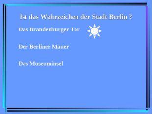 Ist das Wahrzeichen der Stadt Berlin ? Das Brandenburger Tor Der Berliner Mau