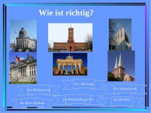 Wie ist richtig? das Rotes Rathaus Der Brandenburger Tor Das Bodemuseum das B