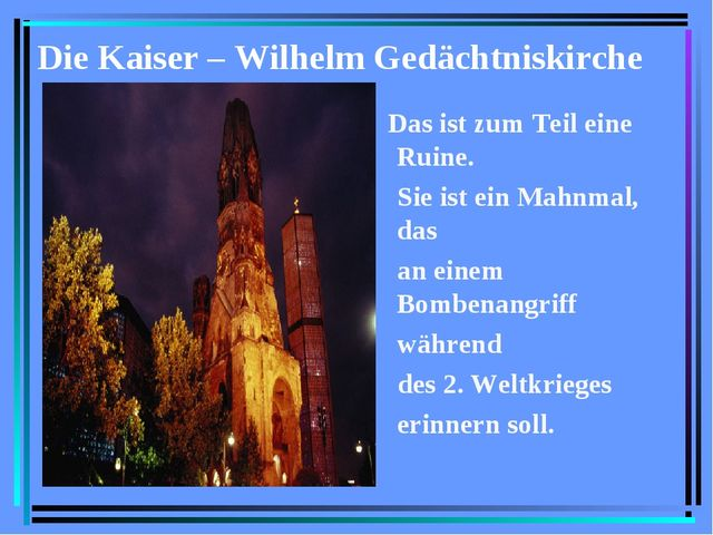 Die Kaiser – Wilhelm Gedächtniskirche Das ist zum Teil eine Ruine. Sie ist ei...