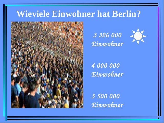 Wieviele Einwohner hat Berlin? 3 396 000 Einwohner 4 000 000 Einwohner 3 500...