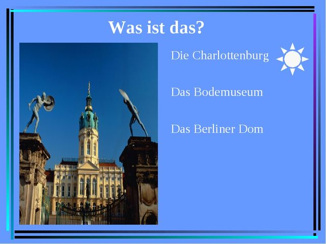 Was ist das? Die Charlottenburg Das Bodemuseum Das Berliner Dom