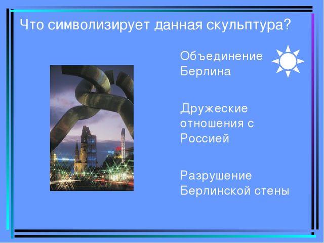 Что символизирует данная скульптура? Объединение Берлина Дружеские отношения...