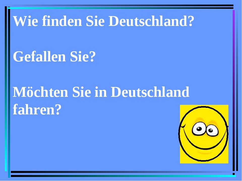 Wie finden Sie Deutschland? Gefallen Sie? Möchten Sie in Deutschland fahren?