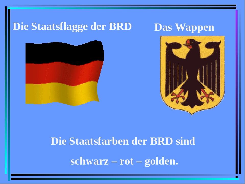 Das Wappen Die Staatsflagge der BRD Die Staatsfarben der BRD sind schwarz – r...