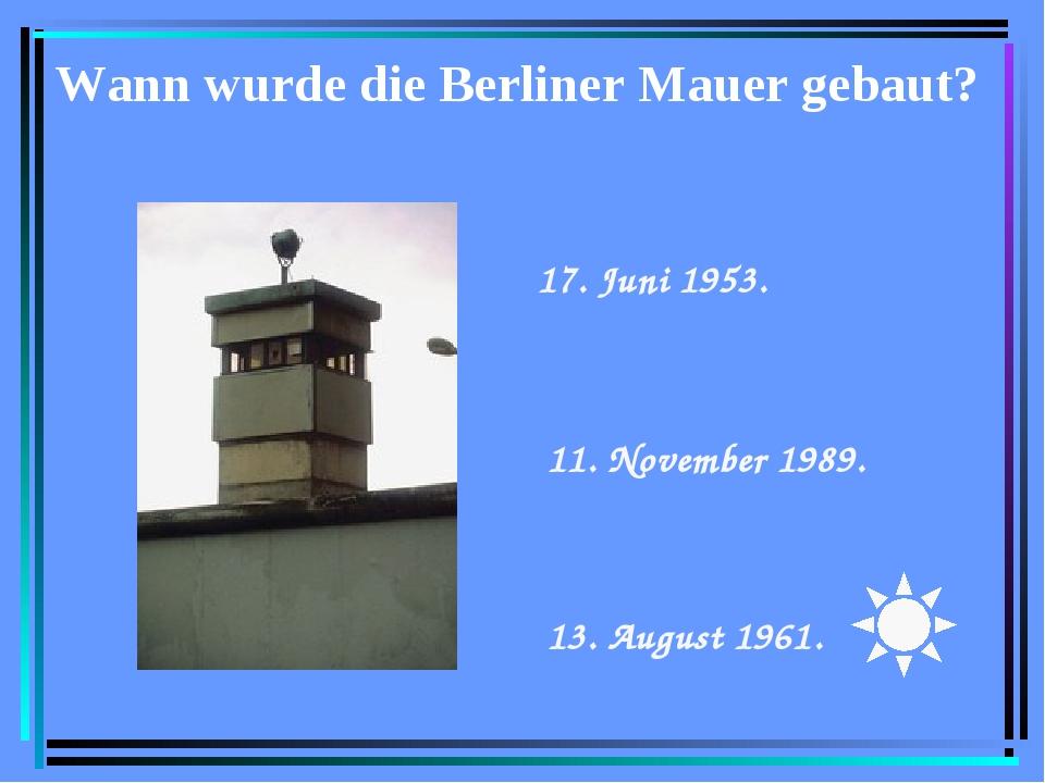 Wann wurde die Berliner Mauer gebaut? 17. Juni 1953.  11. November 1989. ...