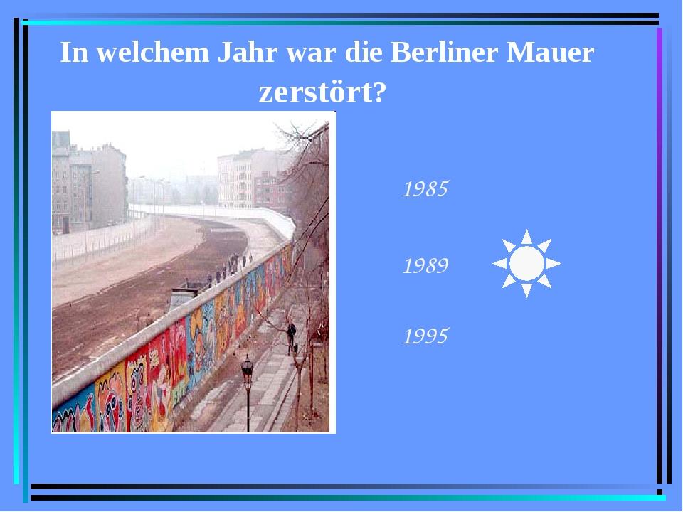 In welchem Jahr war die Berliner Mauer zerstört? 1985 1989 1995