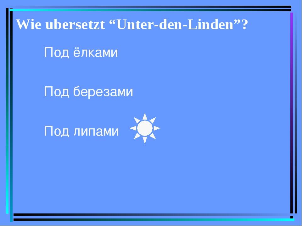 "Wie ubersetzt ""Unter-den-Linden""? Под ёлками Под березами Под липами"