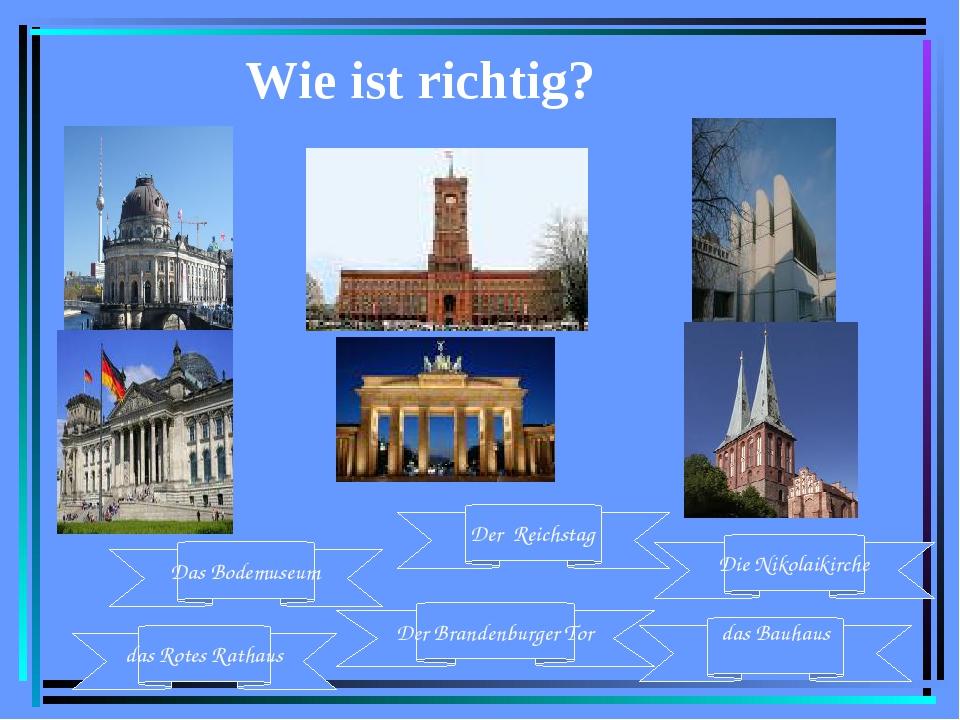 Wie ist richtig? das Rotes Rathaus Der Brandenburger Tor Das Bodemuseum das B...