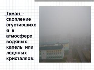 Туман - скопление сгустившихся в атмосфере водяных капель или ледяных криста