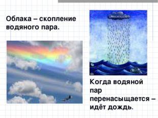 Облака – скопление водяного пара. Когда водяной пар перенасыщается – идёт дож