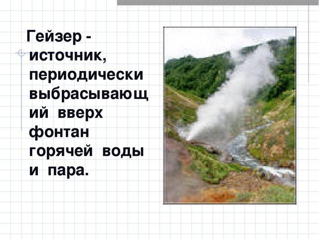 Гейзер - источник, периодически выбрасывающий вверх фонтан горячей воды и па...