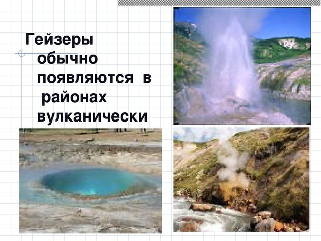 Гейзеры обычно появляются в районах вулканических извержений.