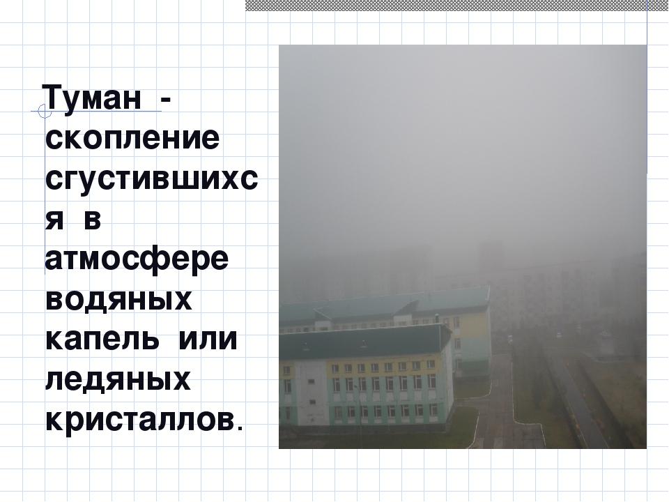 Туман - скопление сгустившихся в атмосфере водяных капель или ледяных криста...