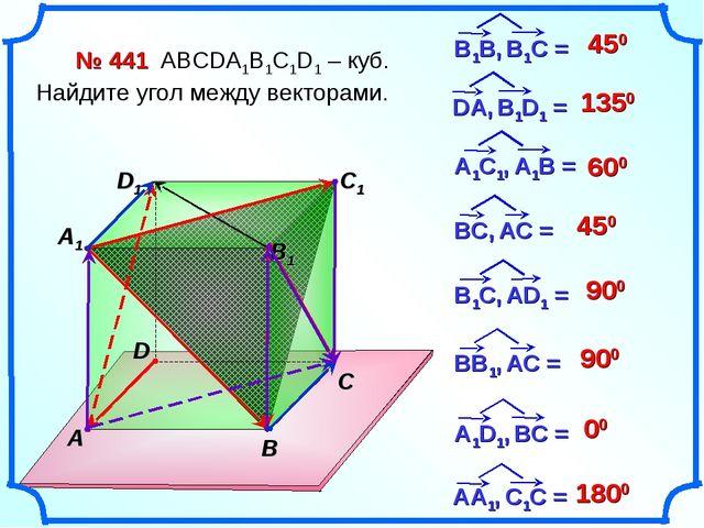 № 441 АВСDA1B1C1D1 – куб. Найдите угол между векторами. 450 1350 600 450 900...