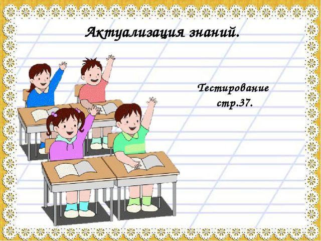 Актуализация знаний. Тестирование стр.37.