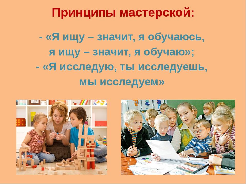 Принципы мастерской: - «Я ищу – значит, я обучаюсь, я ищу – значит, я обучаю»...