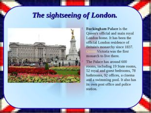 Buckingham Palace is the Queen's official and main royal London home. It has