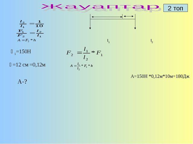 2 топ   l1  l2 Ғ1=150Н һ=12 см =0,12м А-?   A=150H...
