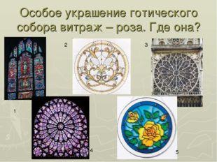 Особое украшение готического собора витраж – роза. Где она? 1 2 3 4 5