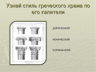 Узнай стиль греческого храма по его капители ИОНИЧЕСКИЙ ДОРИЧЕСКИЙ КОРИНФСКИЙ