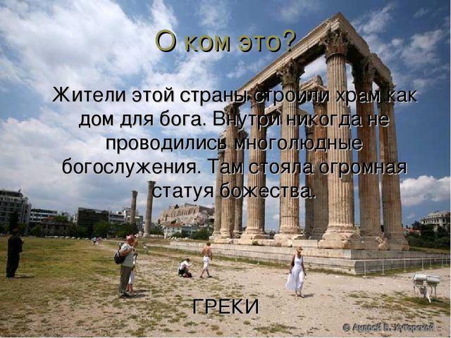 О ком это? Жители этой страны строили храм как дом для бога. Внутри никогда...