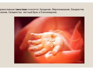 К православнымтаинствамотносятся: Крещение, Миропомазание, Евхаристия, Пока