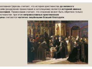 Православная Церковь считает, что история христианствадо великого раскола(р