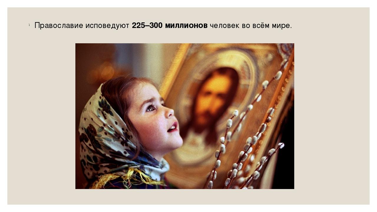 Православие исповедуют225–300 миллионовчеловек вовсём мире.
