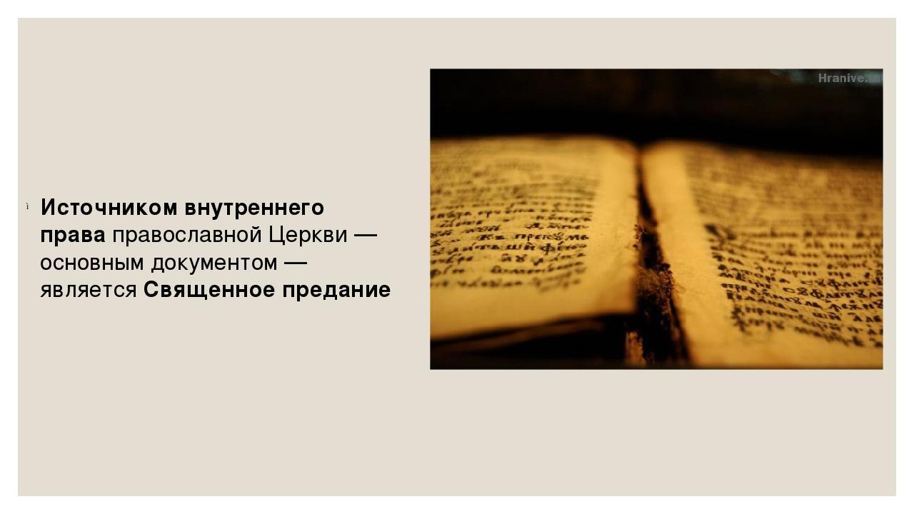 Источником внутреннего праваправославной Церкви— основным документом— явля...