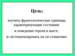 Цель: изучить фразеологические единицы, характеризующие состояние и поведение