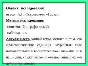 Объект исследования: пьеса А.Н. Островского «Гроза». Методы исследования: -по