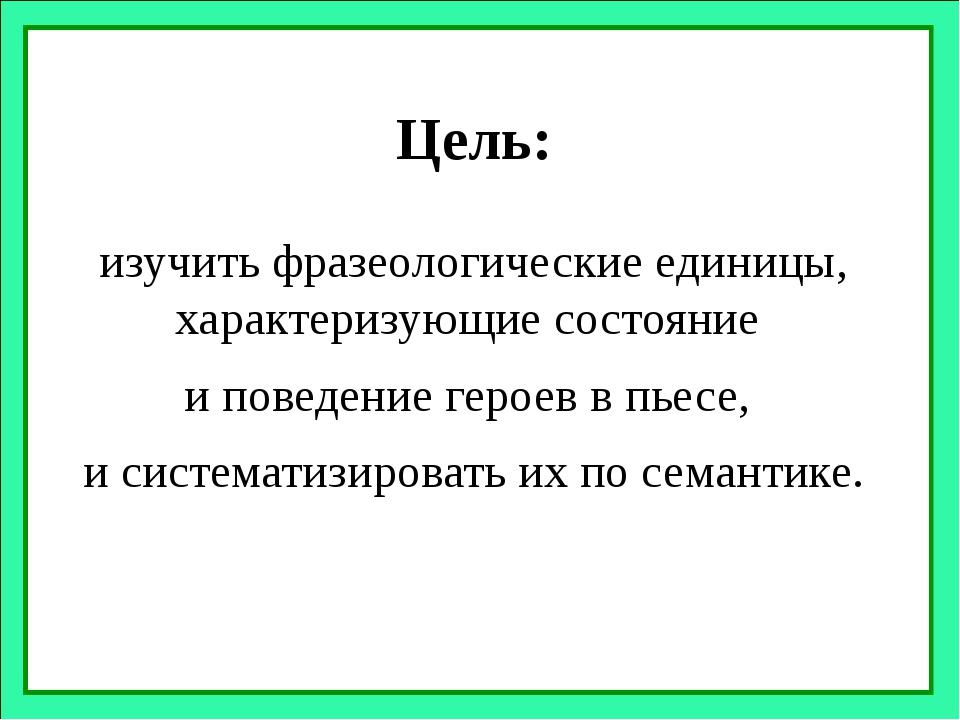 Цель: изучить фразеологические единицы, характеризующие состояние и поведение...