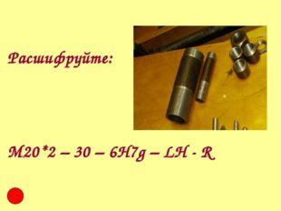 Расшифруйте: М20*2 – 30 – 6Н7g – LH - R