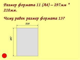 Размер формата 11 (А4) – 297мм * 210мм. Чему равен размер формата 13? 210 297