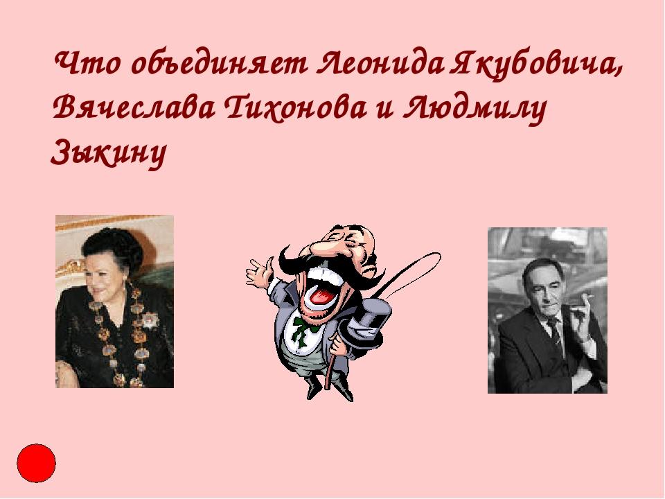 Что объединяет Леонида Якубовича, Вячеслава Тихонова и Людмилу Зыкину