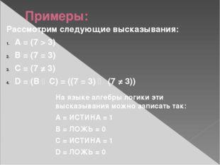 Примеры: Рассмотрим следующие высказывания: A = (7 > 3) B = (7 = 3) C = (7 ≠