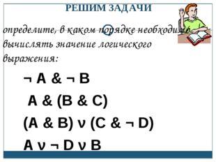 определите, в каком порядке необходимо вычислять значение логического выражен