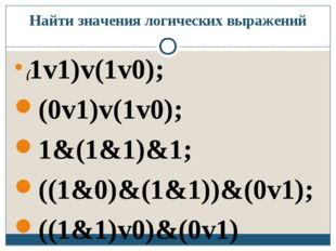 Найти значения логических выражений (1v1)v(1v0); (0v1)v(1v0); 1&(1&1)&1; ((1&