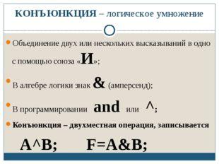 КОНЪЮНКЦИЯ – логическое умножение Объединение двух или нескольких высказывани